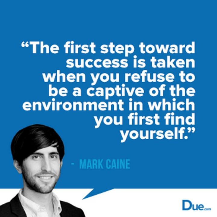 "45 Inspirational Monday Quotes - ""The first step toward success is taken when you refuse to be a captive of the environment in which you first find yourself."" - Mark Caine"