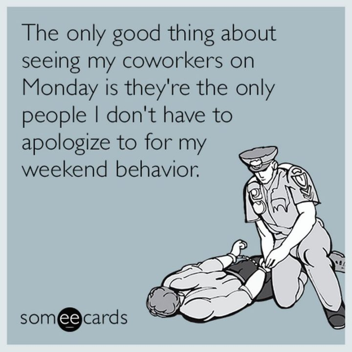 "45 Inspirational Monday Quotes - ""The only good thing about seeing my coworkers on Monday is they're the only people I don't have to apologize to for my weekend behavior."" - Unknown"