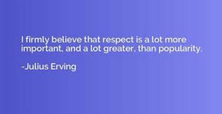 "45 Inspirational Monday Quotes - ""I firmly believe that respect is a lot more important, and a lot greater, than popularity."" - Julius Erving"