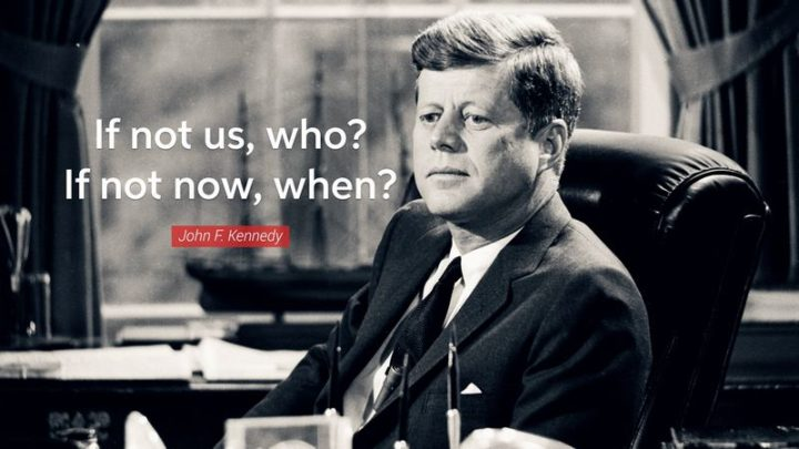 "45 Inspirational Monday Quotes - ""If not us, who? If not now, when?"" - John F. Kennedy"