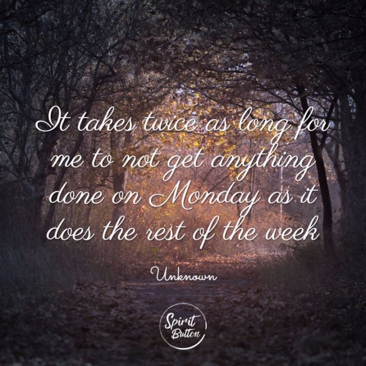 "45 Inspirational Monday Quotes - ""It takes twice as long for me to not get anything done on Monday as it does the rest of the week."" - Unknown"
