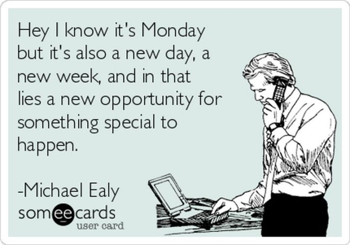 "45 Inspirational Monday Quotes - ""I know it's Monday, but it's also a new day, a new week, and in that lies a new opportunity for something special to happen."" - Michael Ely"