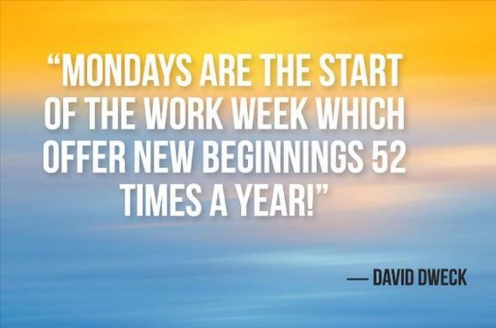"45 Inspirational Monday Quotes - ""Mondays are the start of the workweek which offers new beginnings 52 times a year!"" - David Dweck"