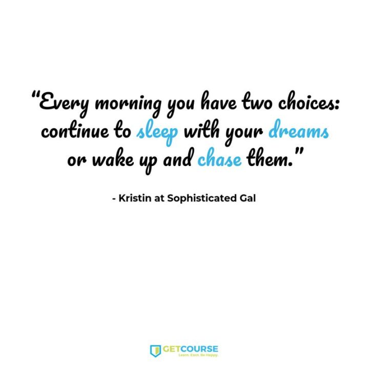"45 Inspirational Monday Quotes - ""Every morning you have two choices: continue to sleep with your dreams or wake up & chase them."" - Kristin at Sophisticated Gal"