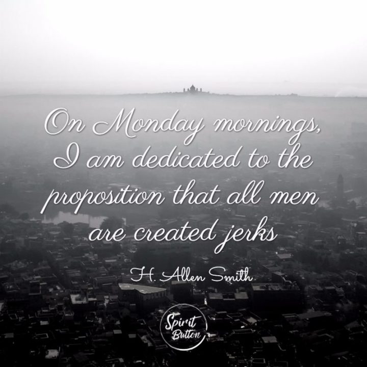 """On Monday mornings, I am dedicated to the proposition that all men are created jerks."" - H. Allen Smith"