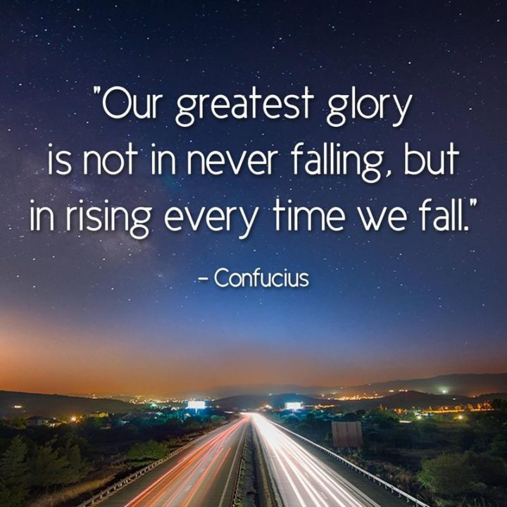 """Our greatest glory is not in never falling but in rising every time we fall."" - Confucius"