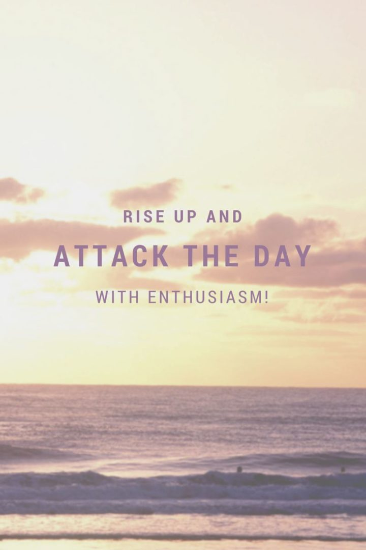 """Rise up & attack the day with enthusiasm."" - Unknown"