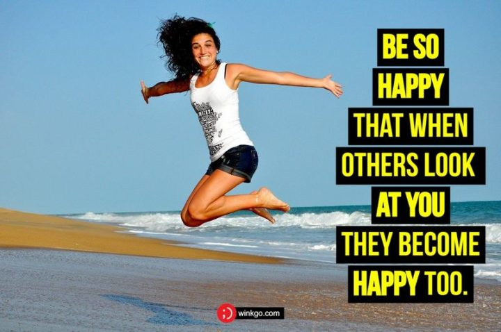 """Be so happy that when others look at you, they become happy too."" - Unknown"