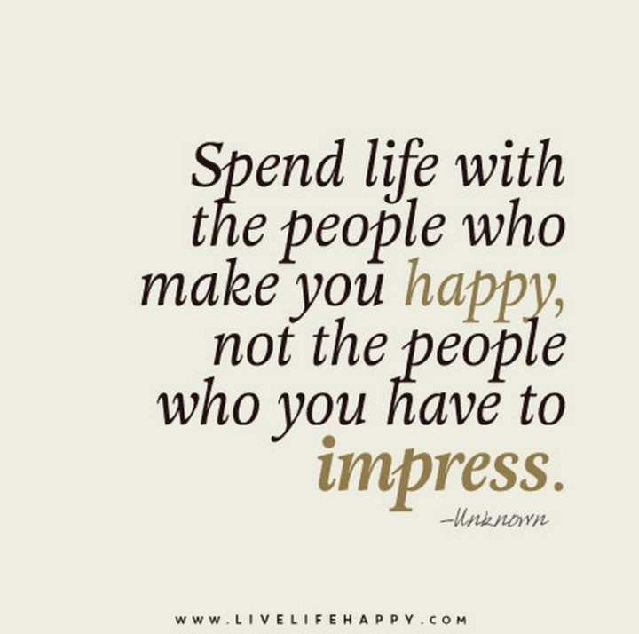 """Spend life with who makes you happy, not who you have to impress."" - Unknown"