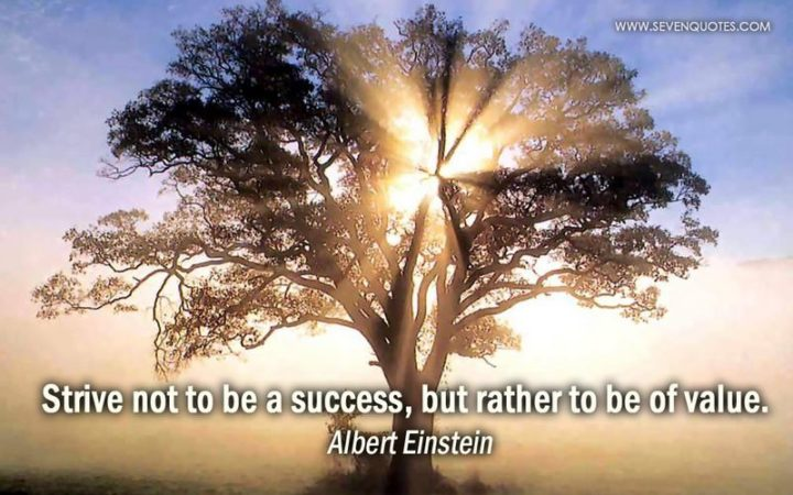 """Strive not to be a success, but rather to be of value."" - Albert Einstein"