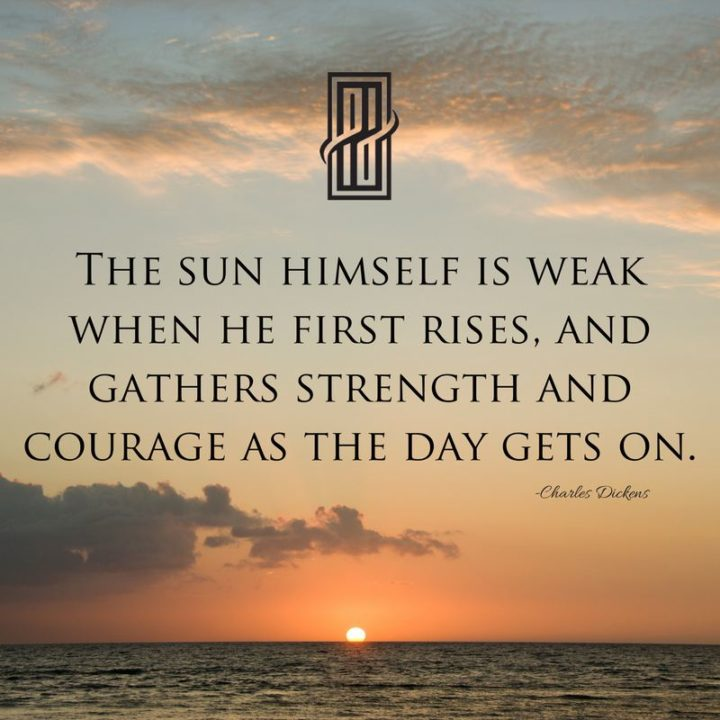"""The sun himself is weak when he first rises and gathers strength and courage as the day gets on."" - Charles Dickens"