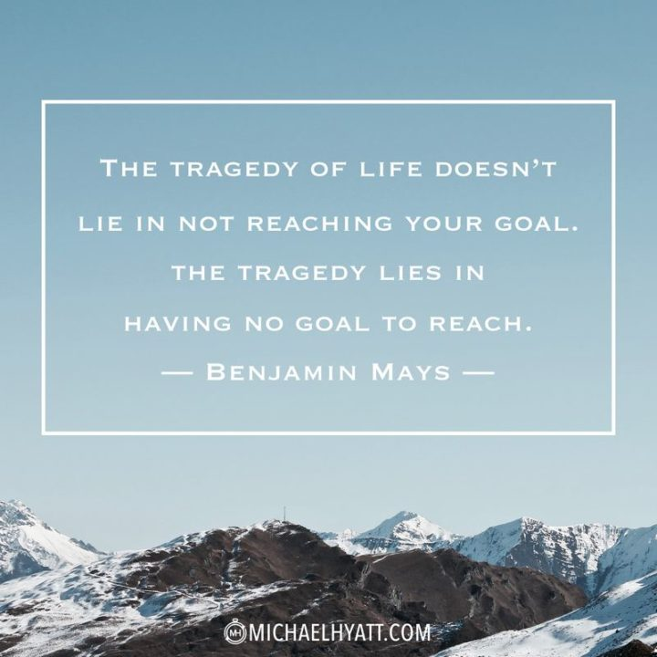 """The tragedy in life doesn't lie in not reaching your goal. The tragedy lies in having no goal to reach."" - Benjamin Mays"