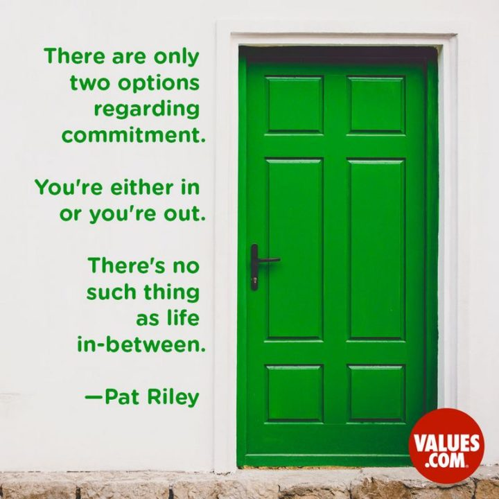 """There are only two options regarding commitment. You're either IN or your OUT. There is no such thing as life in-between."" - Pat Riley"