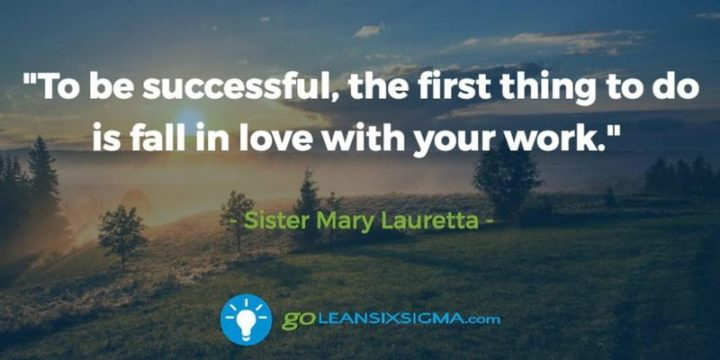 """To be successful, the first thing to do is fall in love with your work."" - Sister Mary Lauretta"