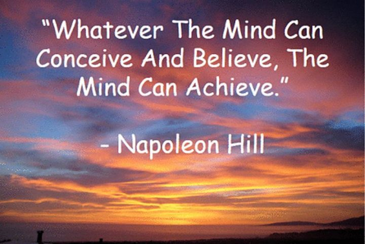 """Whatever the mind of man can conceive and believe, it can achieve."" - Napoleon Hill"