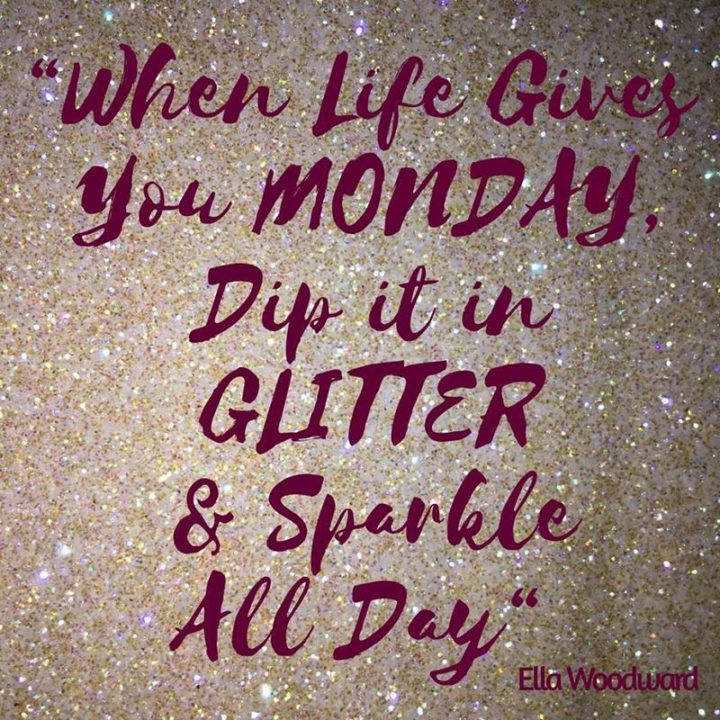 """When life gives you Monday, dip it in glitter and sparkle all day."" - Ella Woodward"