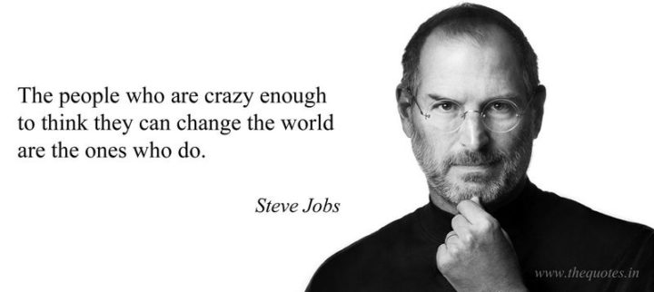 """People who are crazy enough to think they can change the world, are the ones who do."" - Steve Jobs"