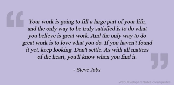 """Your work is going to fill a large part of your life, and the only way to be truly satisfied is to do what you believe is great work. And the only way to do great work is to love what you do. If you haven't found it yet, keep looking, and don't settle. As with all matters of the heart you'll know when you find it."" - Steve Jobs"