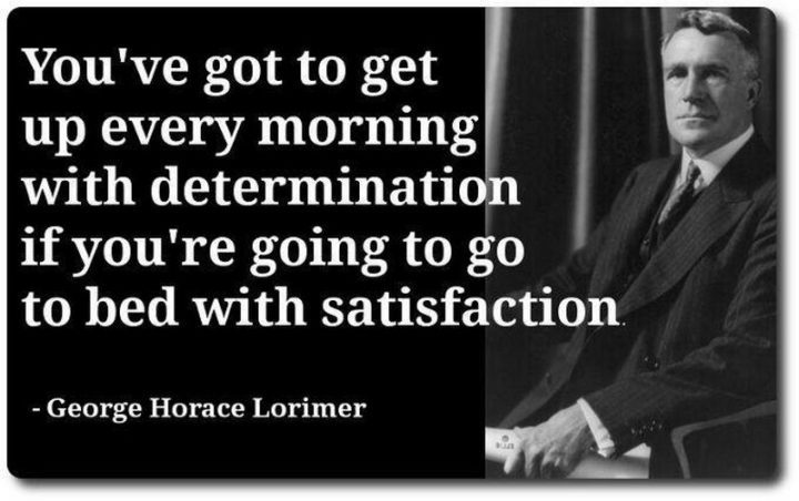 """You've got to get up every morning with determination if you're going to go to bed with satisfaction."" - George Lorimer"