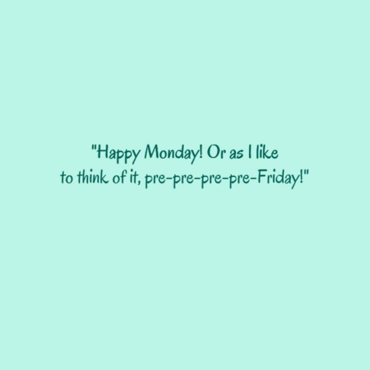 """Happy Monday! Or as I like to think of it, pre-pre-pre-pre-Friday!"" - Unknown"