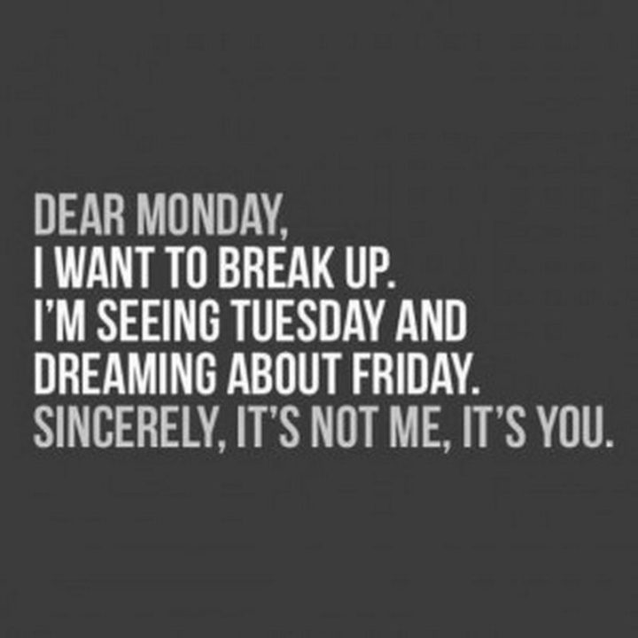 """Dear Monday, I want to break up. I'm seeing Tuesday and dreaming about Friday. Sincerely, it's not me, it's you."" - Unknown"