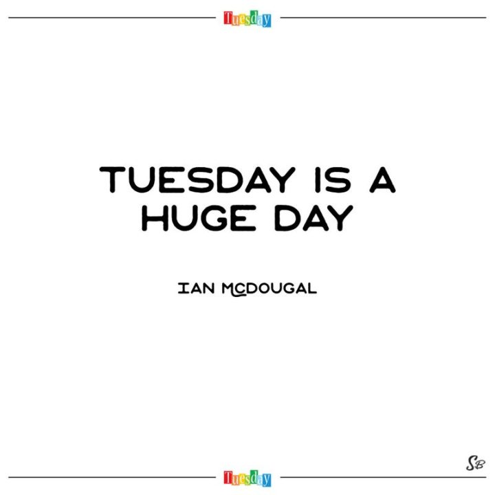 """55 Tuesday Quotes - """"Tuesday is a huge day."""" - Ian Mcdougal"""