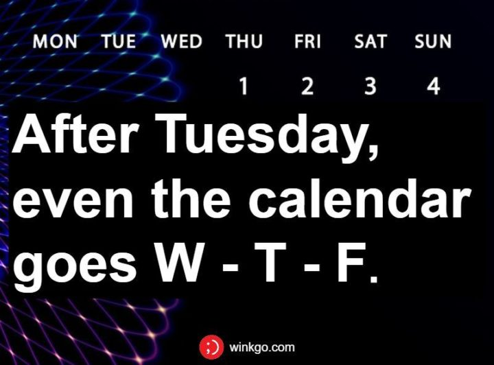 """55 Tuesday Quotes - """"After Tuesday, even the calendar goes W - T - F."""" - Unknown"""