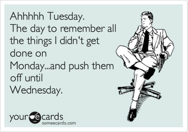 """55 Tuesday Quotes - """"Ahhhhh Tuesday. The day to remember all the things I didn't get done on Monday- and push them off until Wednesday."""" - Unknown"""