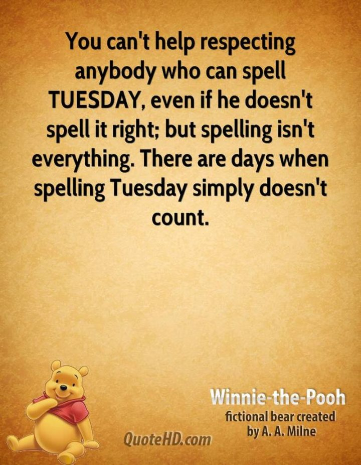"""55 Tuesday Quotes - """"You can't help respecting anybody who can spell TUESDAY, even if he doesn't spell it right; but spelling isn't everything. There are days when spelling Tuesday simply doesn't count."""" - A. A. Milne"""