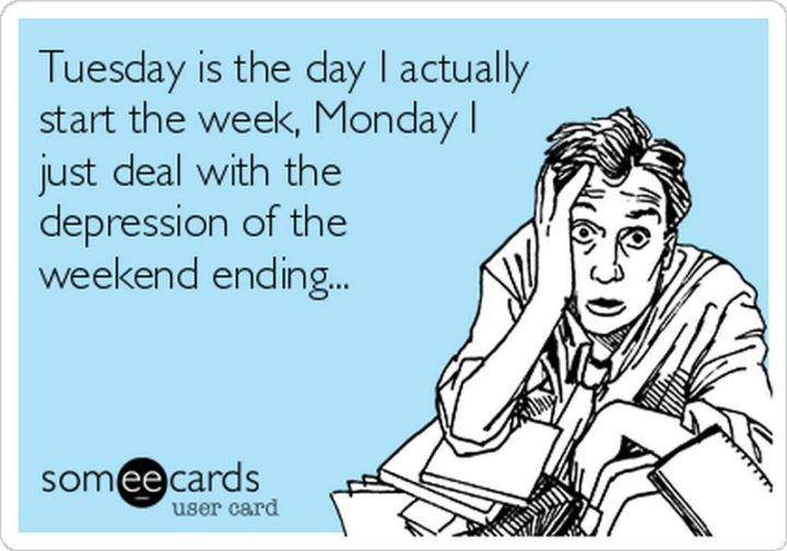 """55 Tuesday Quotes - """"Tuesday is the day I actually start the week, Monday I just deal with the depression of the weekend ending."""" - Unknown"""