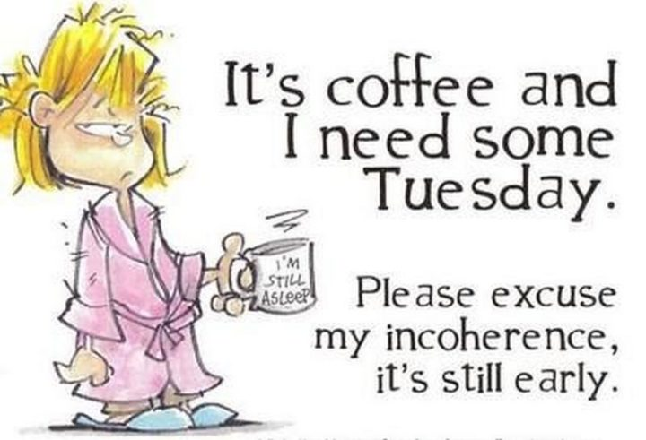 """55 Tuesday Quotes - """"It's coffee and I need some Tuesday. Please excuse my incoherence, it's still early.""""  - Unknown"""