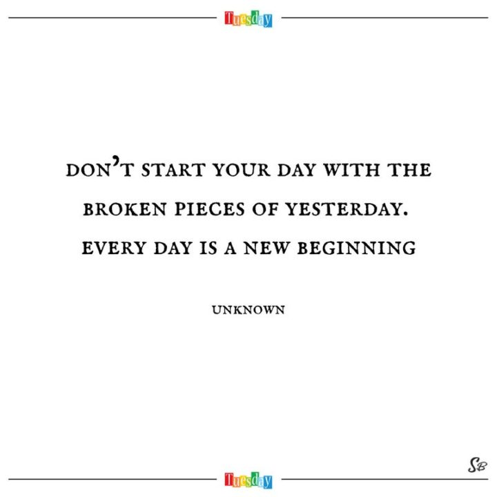 """55 Tuesday Quotes - """"Don't start your day with the broken pieces of yesterday. Every day is a new beginning."""" - Unknown"""