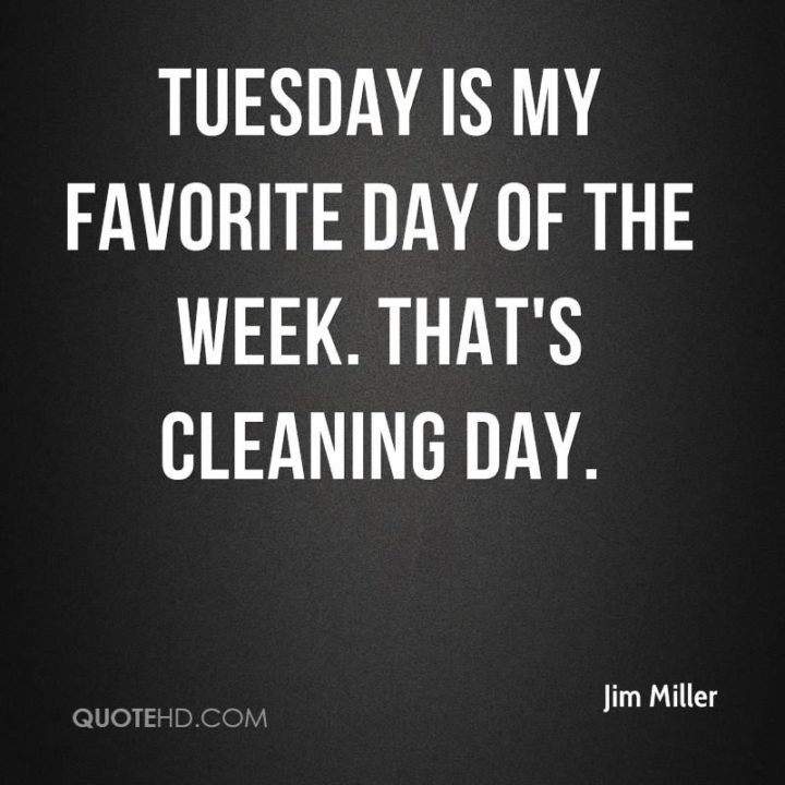 """55 Tuesday Quotes - """"Tuesday is my favorite day of the week. That's cleaning day."""" - Jim Miller"""