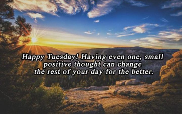 """55 Tuesday Quotes - """"Happy Tuesday! Having even one, small positive thought can change the rest of your day for the better."""" - Unknown"""