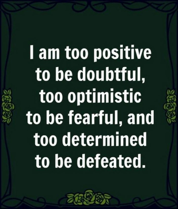 """55 Tuesday Quotes - """"I am too positive to be doubtful, too optimistic to be fearful and too determined to be defeated."""" - Unknown"""
