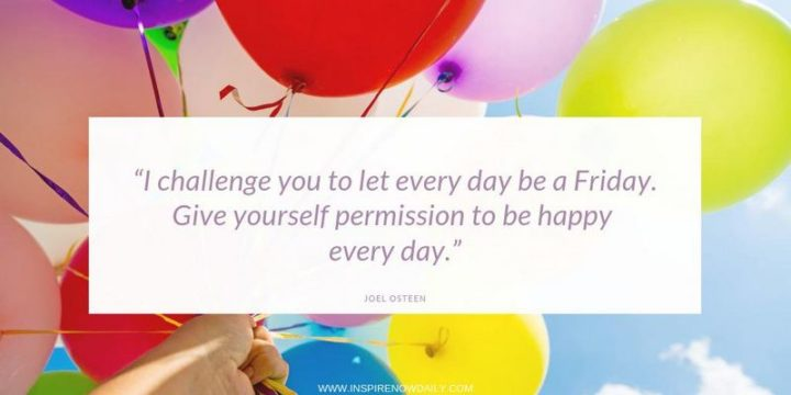 """55 Tuesday Quotes - """"I challenge you to let every day be a Friday. Give yourself permission to be happy every day."""" – Joel Osteen"""