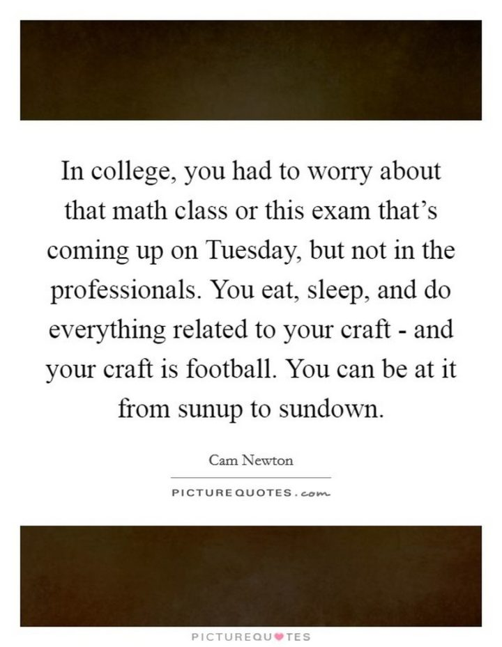 """55 Tuesday Quotes - """"In college, you had to worry about that math class or this exam that's coming up on Tuesday, but not in the professionals. You eat, sleep, and do everything related to your craft - and your craft is football. You can be at it from sunup to sundown."""" - Cam Newton"""
