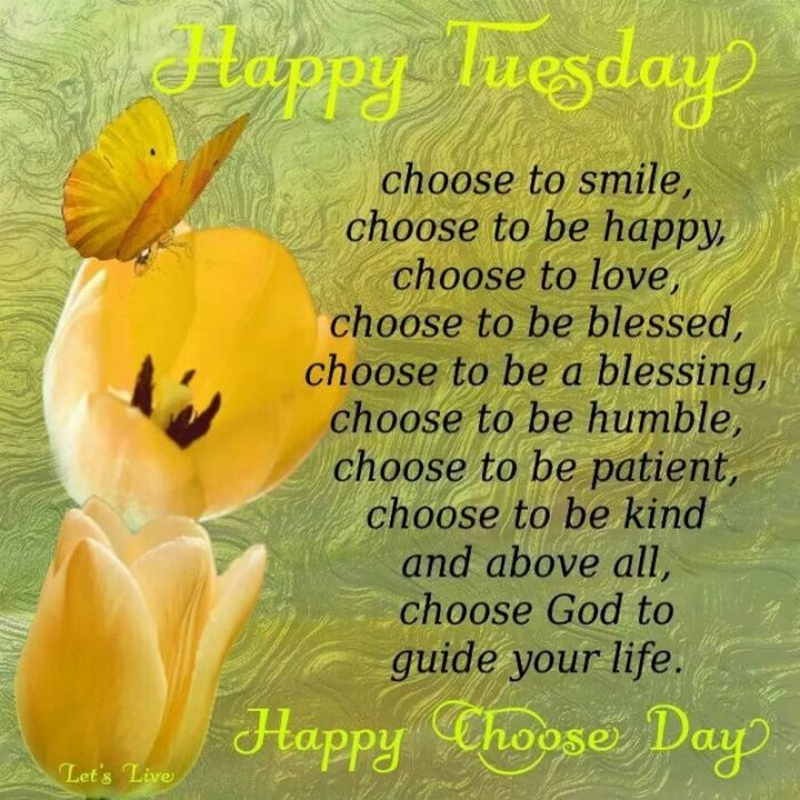 """55 Tuesday Quotes - """"Happy Tuesday! And since it's Choose Day: Choose to smile, choose to be happy, choose to love, choose to bless, choose to be a blessing, choose to be humble, choose to be patient, choose to be kind and above all, choose God to guide your life."""" - Unknown"""