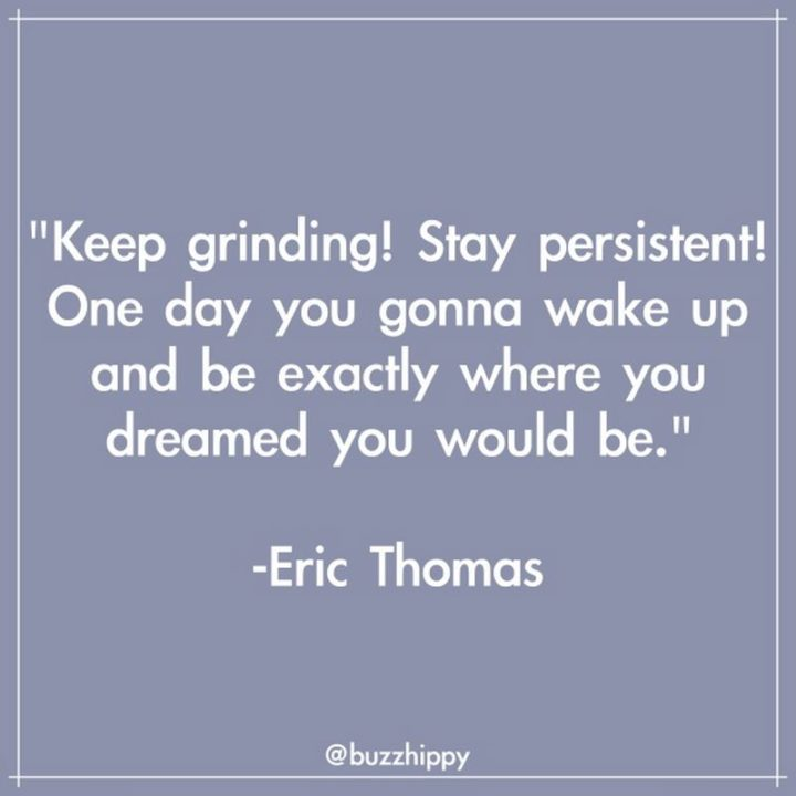 """55 Tuesday Quotes - """"Keep grinding! Stay persistent! One day you gonna wake up and be exactly where you dreamed you would be."""" - Eric Thomas"""