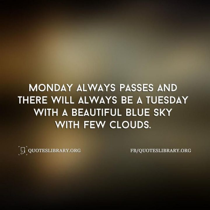"""55 Tuesday Quotes - """"Monday always passes and there will always be a Tuesday with a beautiful blue sky with few clouds."""" - Unknown"""