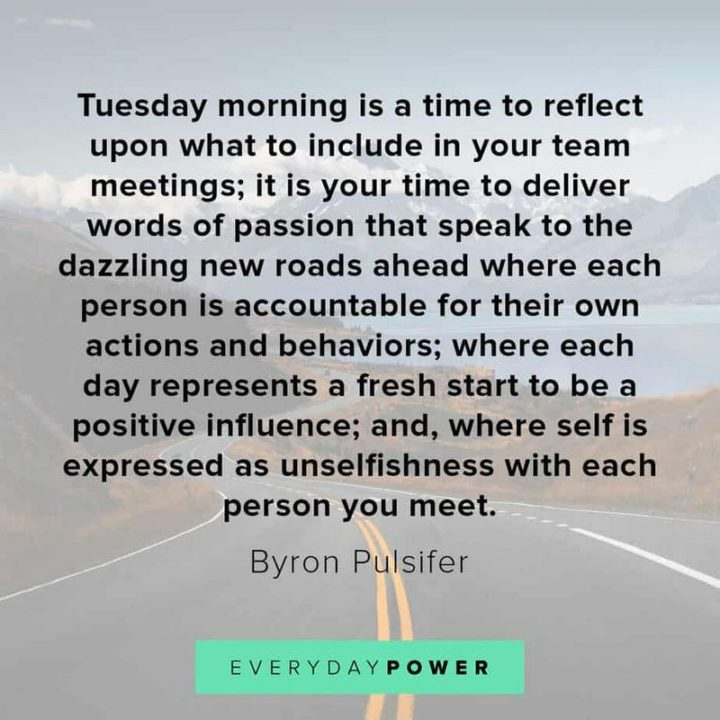 """55 Tuesday Quotes - """"Tuesday morning is a time to reflect upon what to include in your team meetings; it is your time to deliver words of passion that speak to the dazzling new roads ahead where each person is accountable for their own actions and behaviors; where each day represents a fresh start to be a positive influence; and, where self is expressed as unselfishness with each person you meet."""" - Byron Pulsifer"""