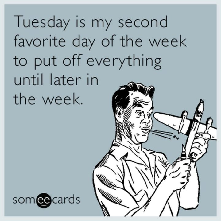 """55 Tuesday Quotes - """"Tuesday is my second favorite day of the week to put off everything until later in the week."""" - Unknown"""