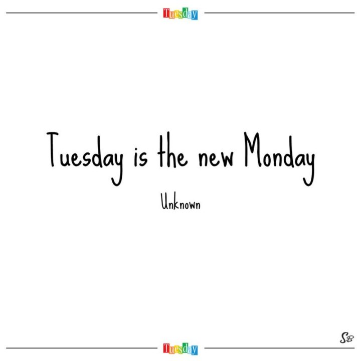 """55 Tuesday Quotes - """"Tuesday is the new Monday."""" - Unknown"""