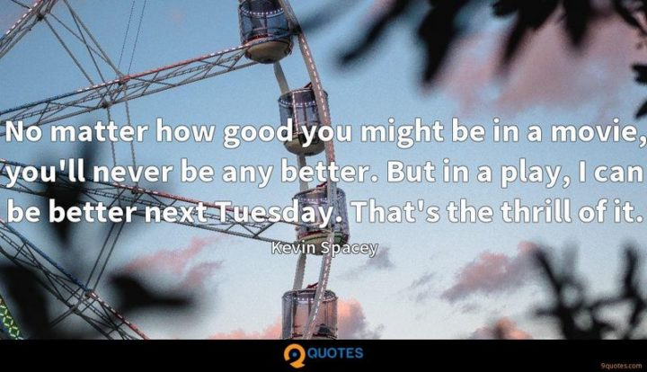 """55 Tuesday Quotes - """"No matter how good you might be in a movie, you'll never be any better. But in a play, I can be better next Tuesday. That's the thrill of it."""" - Kevin Spacey"""