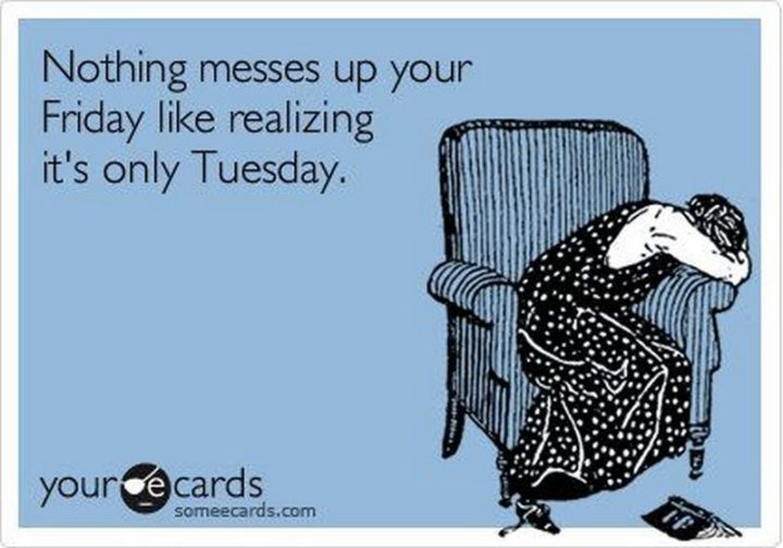 """55 Tuesday Quotes - """"Nothing messes up your Friday like realizing it's only Tuesday."""" - Unknown"""