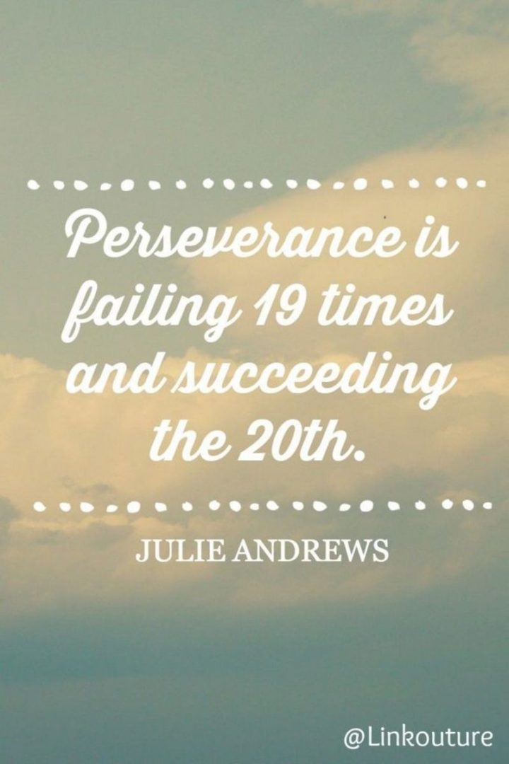"""55 Tuesday Quotes - """"Perseverance is failing 19 times and succeeding the 20th."""" - Julie Andrews"""