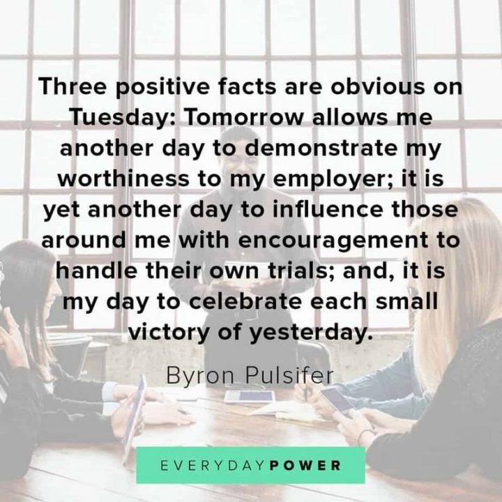 """55 Tuesday Quotes - """"Three positive facts are obvious on Tuesday: Tomorrow allows me another day to demonstrate my worthiness to my employer; it is yet another day to influence those around me with encouragement to handle their own trials; and, it is my day to celebrate each small victory of yesterday."""" - Byron Pulsifer"""