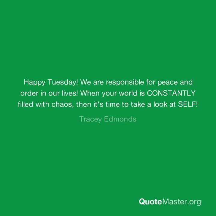 """55 Tuesday Quotes - """"Happy Tuesday! We are responsible for peace and order in our lives! When your world is CONSTANTLY filled with chaos, then it's time to take a look at SELF!"""" - Tracey Edmonds"""