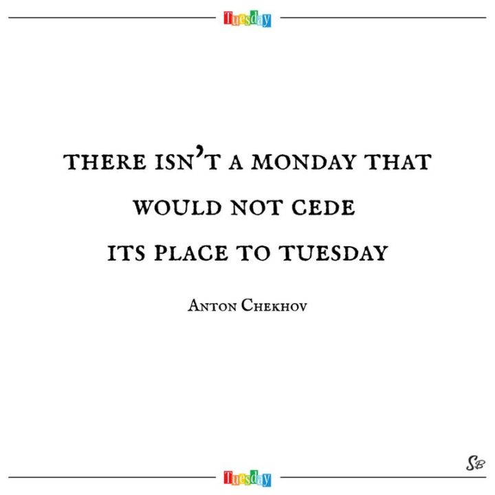 """55 Tuesday Quotes - """"There isn't a Monday that would not cede its place to Tuesday."""" - Anton Chekhov"""