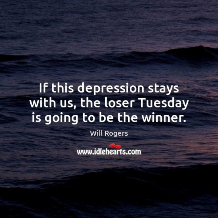 """55 Tuesday Quotes - """"If this depression stays with us, the loser Tuesday is going to be the winner."""" - Will Rogers"""